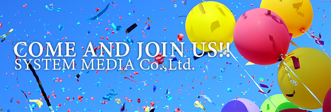 COME AND JOIN US!! SYSTEM MEDIA Co.,Ltd.